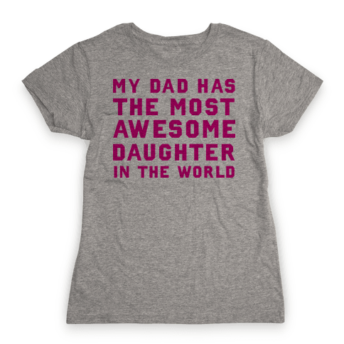 My Dad Has a The Most Awesome Daughter In The World Womens T-Shirt