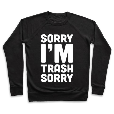 Sorry I'm Trash Sorry Pullover