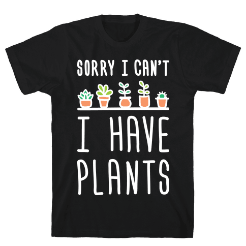Sorry I Can't I Have Plants Mens T-Shirt