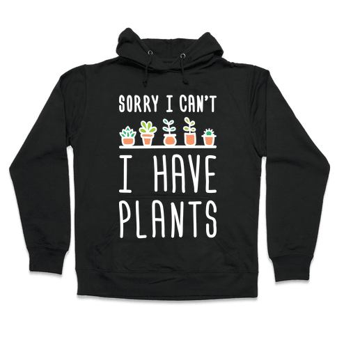 Sorry I Can't I Have Plants Hooded Sweatshirt