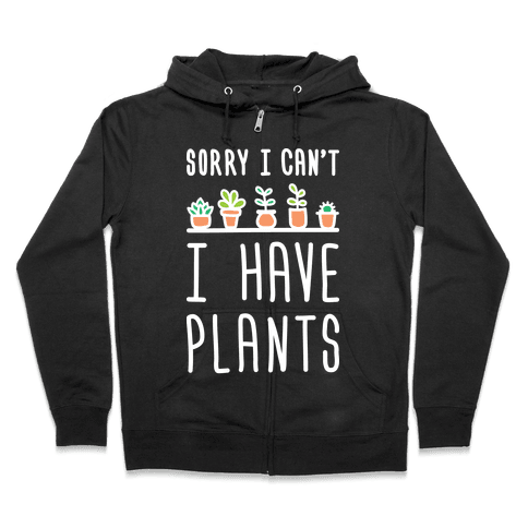 Sorry I Can't I Have Plants Zip Hoodie