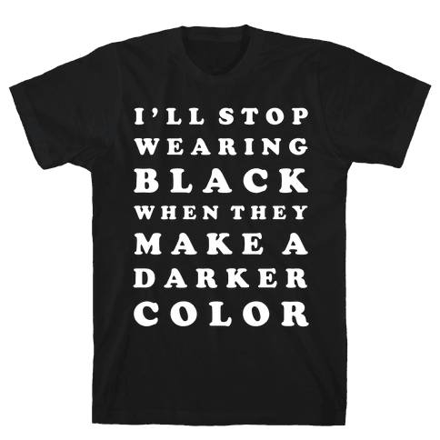 I'll Stop Wearing Black When They Make a Darker Color Mens T-Shirt