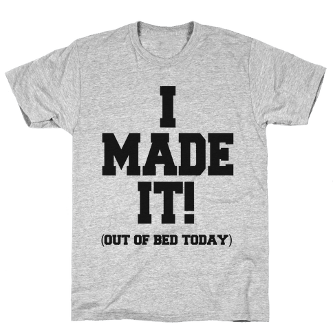 I Made It! (Out of Bed Today) Mens T-Shirt