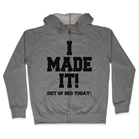 I Made It! (Out of Bed Today) Zip Hoodie