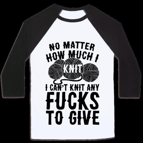 No Matter How Much I Knit I Can't Knit Any F***s To Give Baseball Tee