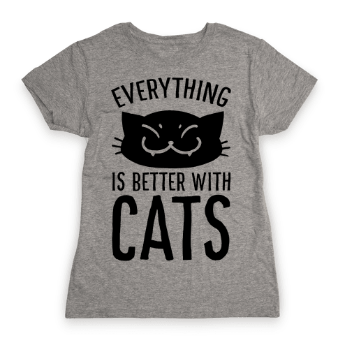 Everything is Better With Cats Womens T-Shirt