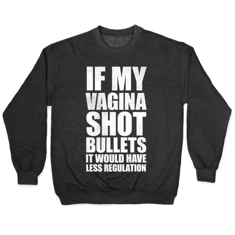 If My Vagina Shot Bullets It Would Have Less Regulation (White Ink) Pullover