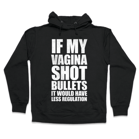 If My Vagina Shot Bullets It Would Have Less Regulation (White Ink) Hooded Sweatshirt