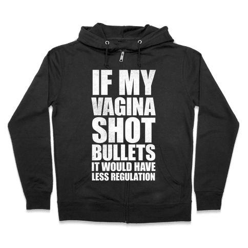 If My Vagina Shot Bullets It Would Have Less Regulation (White Ink) Zip Hoodie