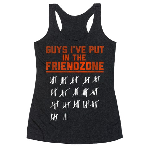 Guys I've Put in the Friend Zone Racerback Tank Top