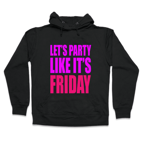 Let's Party Like It's Friday! Hooded Sweatshirt