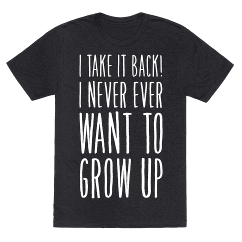 I Take it Back! I Never Ever Want to Grow Up!