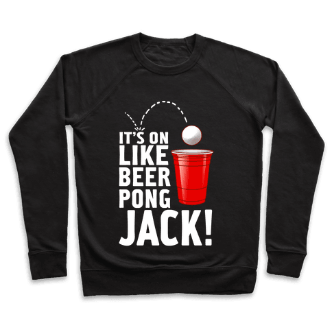 It's On Like Beer Pong, Jack! Pullover
