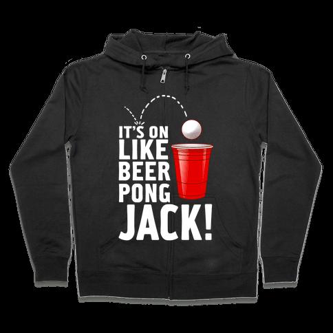 It's On Like Beer Pong, Jack! Zip Hoodie