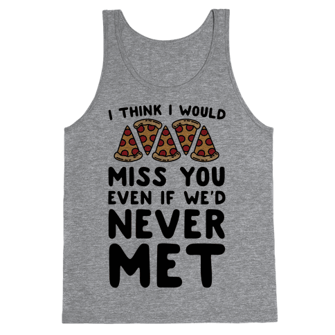 I Think I Would Miss You Even If We'd Never Met Tank Top