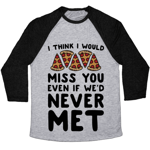 I Think I Would Miss You Even If We'd Never Met Baseball Tee