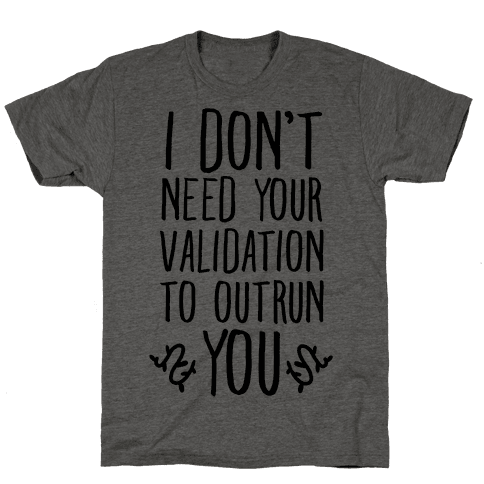 I Don't Need Your Validation to Outrun You