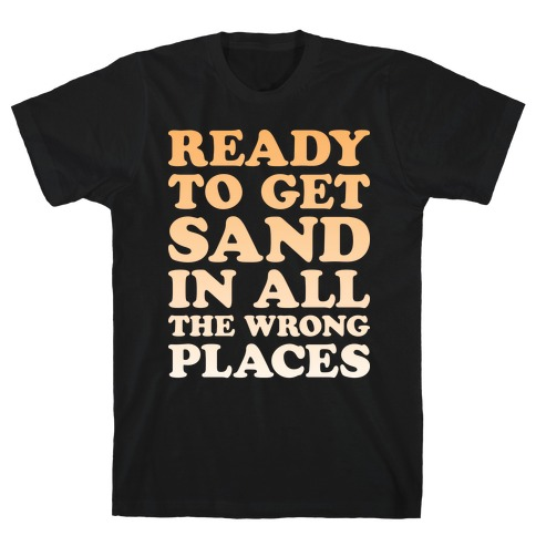 Ready To Get Sand In All The Wrong Places T-Shirt