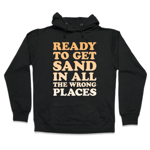 Ready To Get Sand In All The Wrong Places Hooded Sweatshirt
