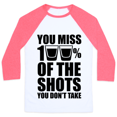 You Miss 100% Of The Shots You Don't Take Baseball Tee