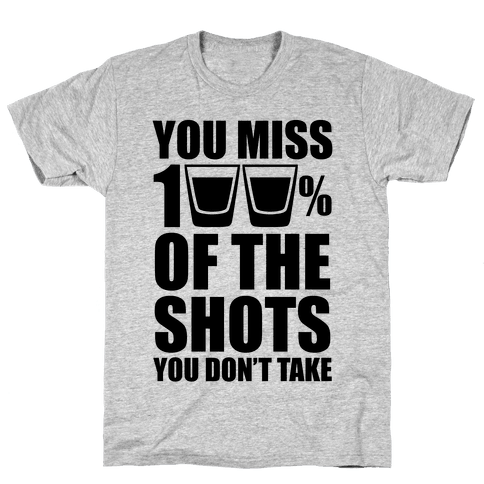 You Miss 100% Of The Shots You Don't Take Mens T-Shirt