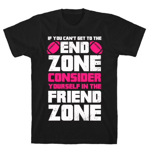 If You Can't Get To The End Zone, Consider Yourself In The Friend Zone Mens T-Shirt