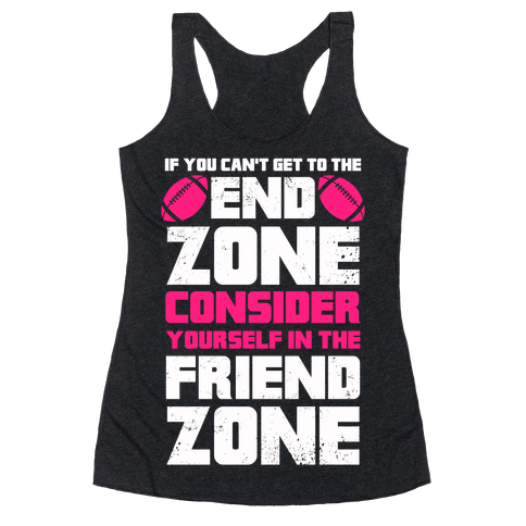 If You Can't Get To The End Zone, Consider Yourself In The Friend Zone Racerback Tank Top