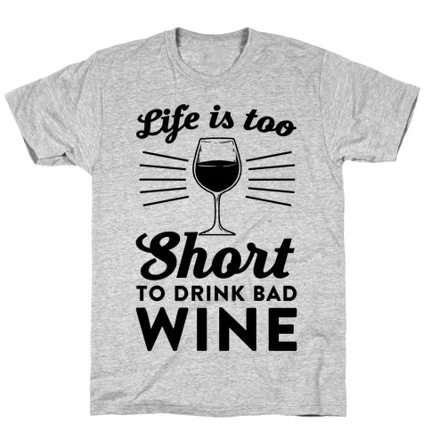Life Is Too Short To Drink Bad Wine T-Shirt
