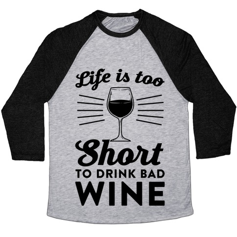 Life Is Too Short To Drink Bad Wine Baseball Tee