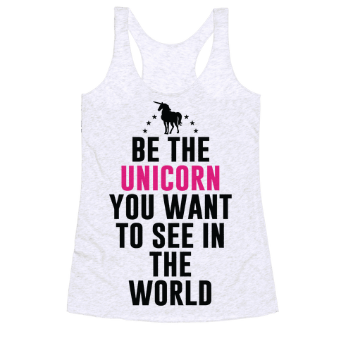 Be The Unicorn You Want To See In The World Racerback Tank Top