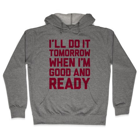 I'll Get Around To It Tomorrow When I'm Good And Ready Hooded Sweatshirt