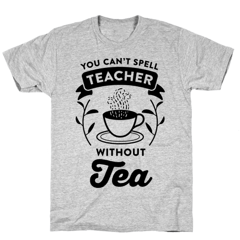 You Can't Spell Teacher Without Tea Mens T-Shirt