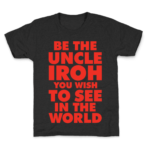 Be The Uncle Iroh You Wish To See In The World Kids T-Shirt