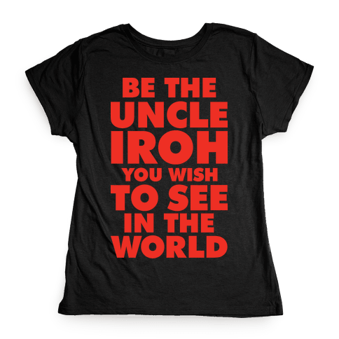 Be The Uncle Iroh You Wish To See In The World Womens T-Shirt