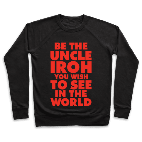 Be The Uncle Iroh You Wish To See In The World Pullover