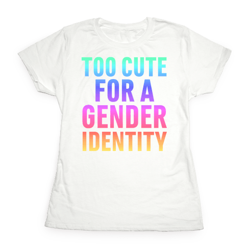 Too Cute For A Gender Identity Womens T-Shirt
