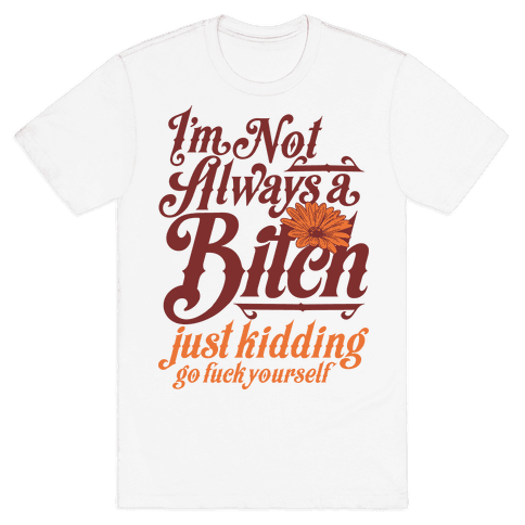 I'm Not Always A Bitch ( Just Kidding ) Mens T-Shirt