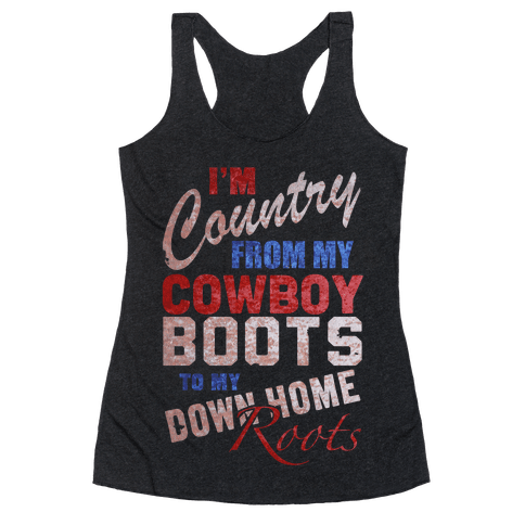 I'm Country From My Cowboy Boots to my Down Home Roots Racerback Tank Top