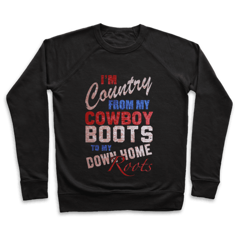 I'm Country From My Cowboy Boots to my Down Home Roots Pullover