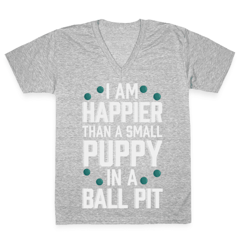 I Am Happier Than A Small Puppy In A Ball Pit V-Neck Tee Shirt