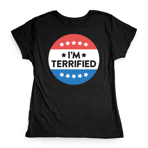 I'm Terrified Political Button (White) Womens T-Shirt