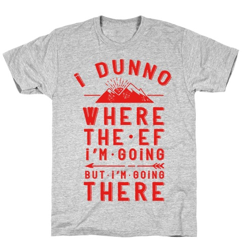 I Dunno Where the Ef I'm Going But I'm Going There Mens T-Shirt