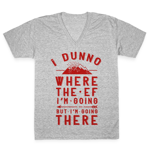 I Dunno Where the Ef I'm Going But I'm Going There V-Neck Tee Shirt
