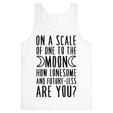 On a Scale of One to the Moon How Lonesome and Future-Less are You? Tank Top