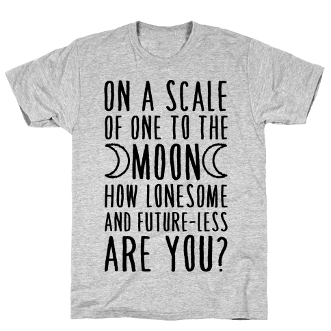 On a Scale of One to the Moon How Lonesome and Future-Less are You? Mens T-Shirt