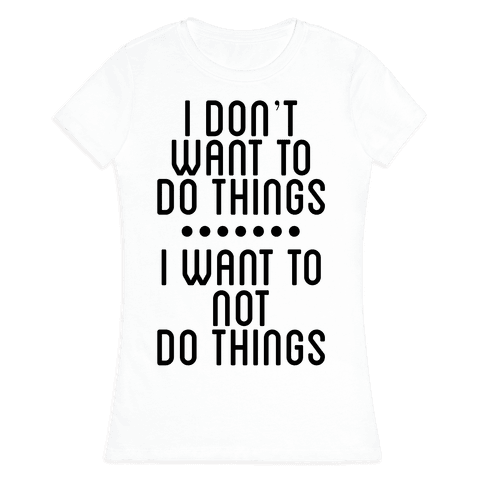 I Don't Want To Do Things. I Want To Not Do Things Womens T-Shirt