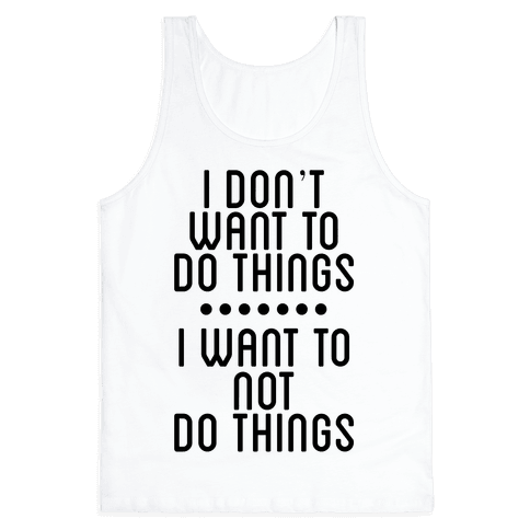 I Don't Want To Do Things. I Want To Not Do Things Tank Top