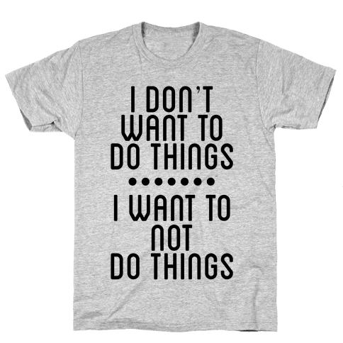 I Don't Want To Do Things. I Want To Not Do Things Mens T-Shirt