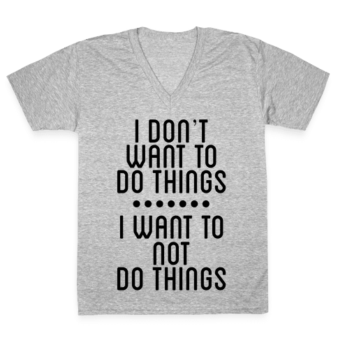I Don't Want To Do Things. I Want To Not Do Things V-Neck Tee Shirt