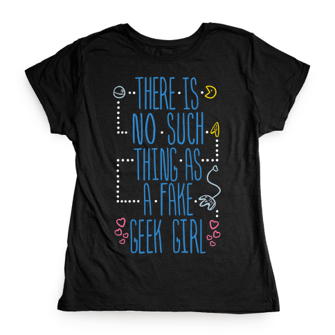 There is No Such Thing As a Fake Geek Girl Womens T-Shirt